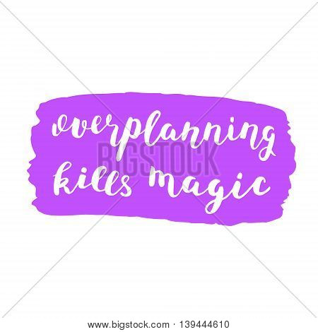 Overplanning kills magic. Brush hand lettering. Inspiring quote on a bright stain background. Motivating modern calligraphy. Can be used for photo overlays, posters, holiday clothes, cards and more.