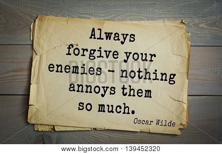 English philosopher, writer, poet Oscar Wilde (1854-1900) quote. Always forgive your enemies - nothing annoys them so much.