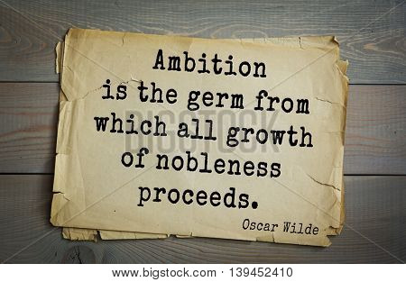 English philosopher, writer, poet Oscar Wilde (1854-1900) quote. Ambition is the germ from which all growth of nobleness proceeds.