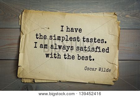 English philosopher, writer, poet Oscar Wilde (1854-1900) quote. I have the simplest tastes. I am always satisfied with the best.