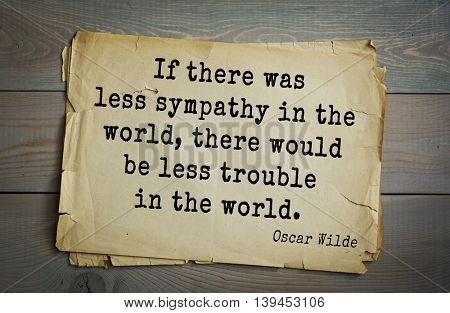 English philosopher, writer, poet Oscar Wilde (1854-1900) quote. If there was less sympathy in the world, there would be less trouble in the world.