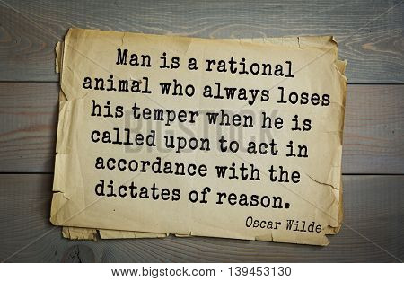 English philosopher, writer, poet Oscar Wilde (1854-1900) quote. Man is a rational animal who always loses his temper when he is called upon to act in accordance with the dictates of reason.