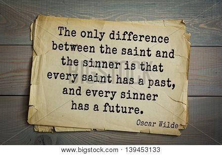 English philosopher, writer, poet Oscar Wilde (1854-1900) quote. The only difference between the saint and the sinner is that every saint has a past, and every sinner has a future.