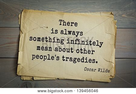 English philosopher, writer, poet Oscar Wilde (1854-1900) quote. There is always something infinitely mean about other people's tragedies.