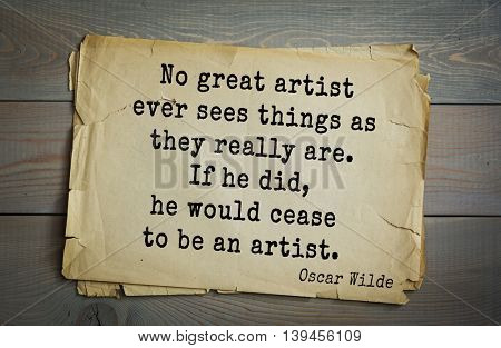 English philosopher, writer, poet Oscar Wilde (1854-1900) quote. No great artist ever sees things as they really are. If he did, he would cease to be an artist.