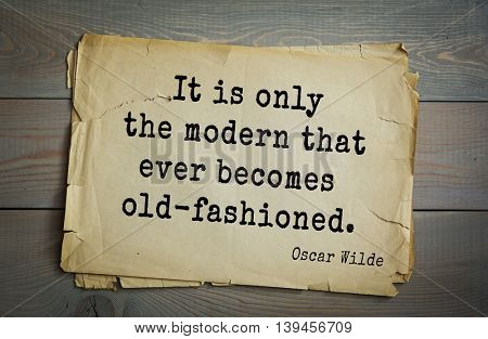 English philosopher, writer, poet Oscar Wilde (1854-1900) quote. It is only the modern that ever becomes old-fashioned.