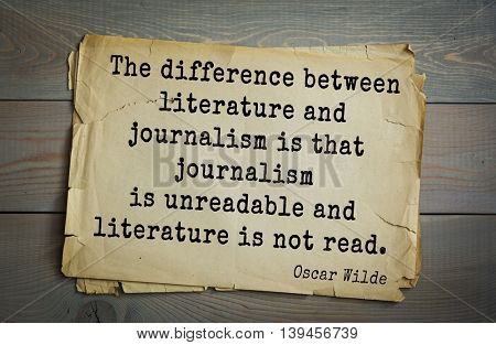 English philosopher, writer, poet Oscar Wilde (1854-1900) quote. The difference between literature and journalism is that journalism is unreadable and literature is not read.