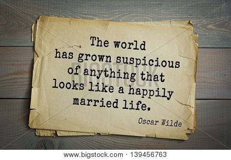 English philosopher, writer, poet Oscar Wilde (1854-1900) quote. The world has grown suspicious of anything that looks like a happily married life.
