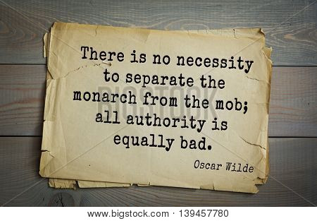 English philosopher, writer, poet Oscar Wilde (1854-1900) quote. There is no necessity to separate the monarch from the mob; all authority is equally bad.