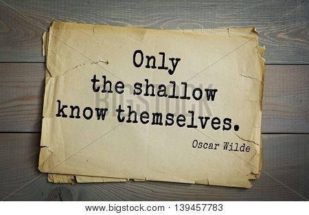 English philosopher, writer, poet Oscar Wilde (1854-1900) quote. Only the shallow know themselves.
