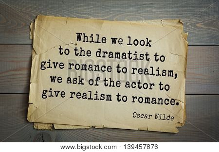 English philosopher, writer, poet Oscar Wilde (1854-1900) quote. While we look to the dramatist to give romance to realism, we ask of the actor to give realism to romance.