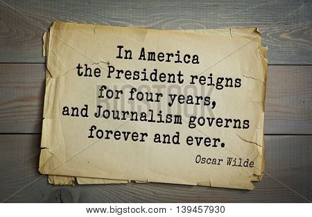 English philosopher, writer, poet Oscar Wilde (1854-1900) quote. In America the President reigns for four years, and Journalism governs forever and ever.