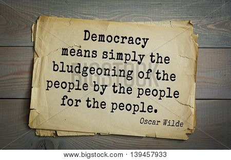 English philosopher, writer, poet Oscar Wilde (1854-1900) quote. Democracy means simply the bludgeoning of the people by the people for the people.