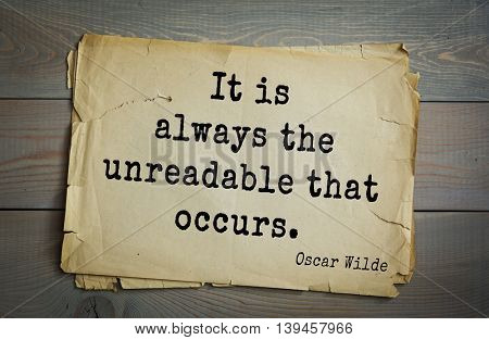 English philosopher, writer, poet Oscar Wilde (1854-1900) quote. It is always the unreadable that occurs.
