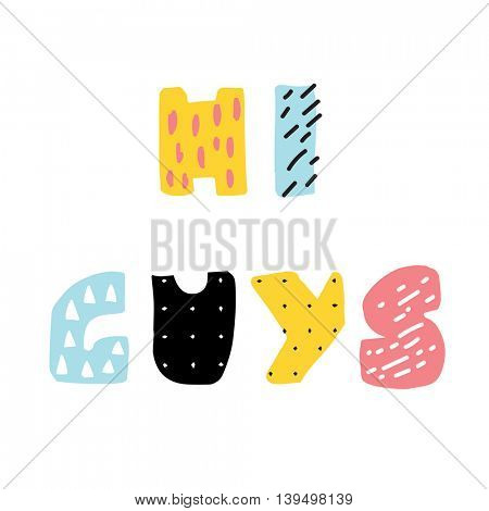 Hi Guys, lettering phrase from cute abstract colorful letters.