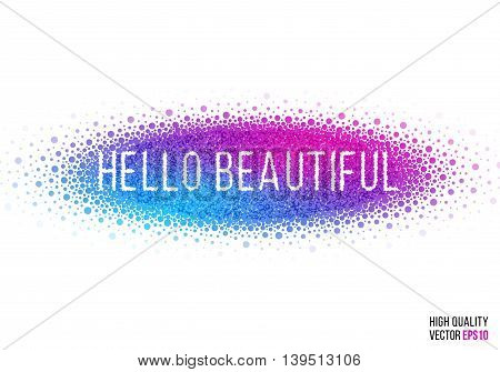 Hello beautiful design for greeting card template with splash, particles and artistic explosion effect. Pink, blue, purple vector.