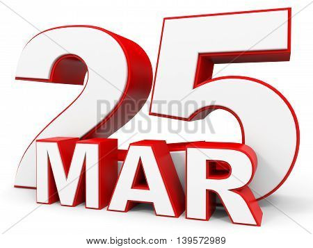 March 25. 3D Text On White Background.