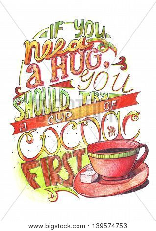 Hand drawn lettering with quote about love to cocoa. If you need a hug you should try a cup of cocoa first. Isolated on white large illustration hand drawn with color pencils and ink