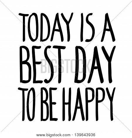 Today is a best day to be happy inspirational inscription. Greeting card with calligraphy. Hand drawn lettering quote design. Photo overlay. Typography banner poster clothing. Vector invitation