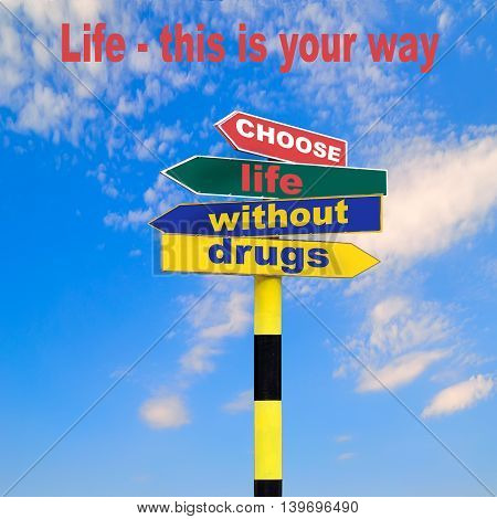Sign post with four arrows of diffirent colors and directions and text - Choose life without drugs and lettering - Life - This Is Your Way on a blue sky background. Social advertising Border for life without drugs