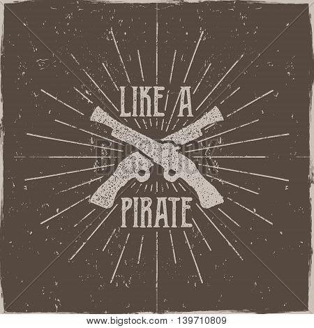 Inspirational typography label, poster. Motivation Vector text - Like a pirate with grunge effects. Retro hand made style, texture isolate on dark background. For tee design, t-shirt, web projects.