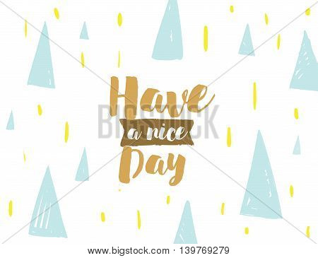 Have a nice day text on abstract geometric background. Positive wish quote. Hand drawn ink, motivational text. Hipster trendy style typography. Lettering poster, banner, greeting card.