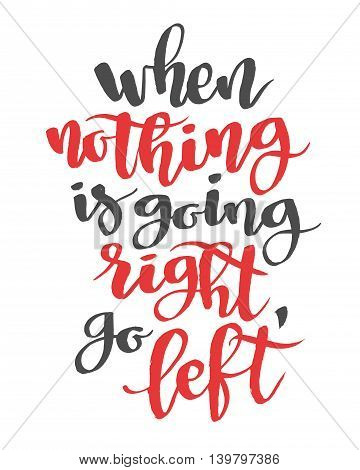 When nothing is going right, go left. Modern calligraphy quote, brushpen script