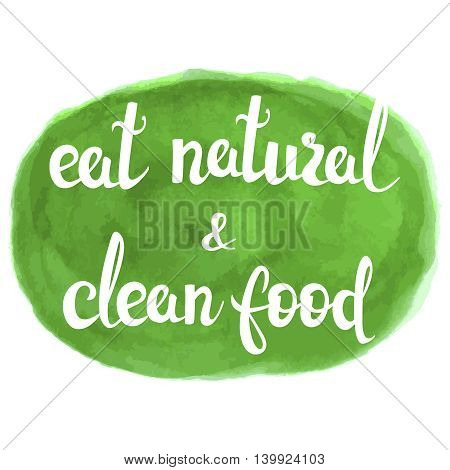 Eat natural and clean food lettering on watercolor background. Eco product badge, label. Vector letteryng illustration for banners, posters, t-shirts, cards. Bio, organic product theme.