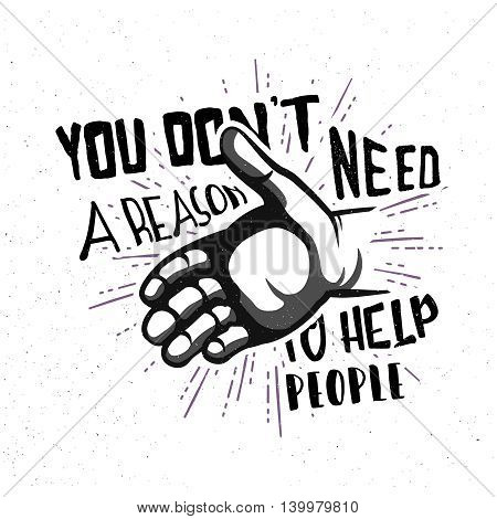 You don't need a reason to help people! Inspirational quote in vintage style typography design. Help hand badge with lettering.
