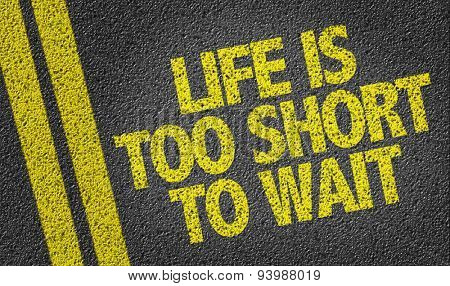 Life is Too Short To Wait written on the road