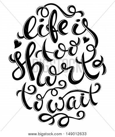 Life is too short to wait poster with hand-drawn lettering, vector illustration