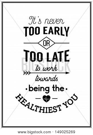 It is never too early or too late to work towards being the healthiest you - Typographical Poster. Vector EPS8 illustration.