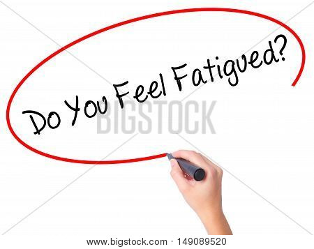 Women Hand Writing Do You Feel Fatigued? With Black Marker On Visual Screen.