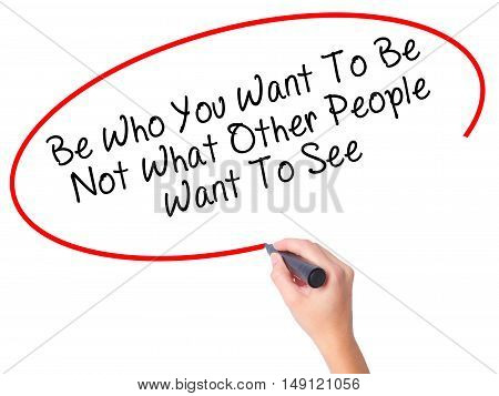 Women Hand Writing Be Who You Want To Be Not What Other People Want To See With Black Marker On Visu