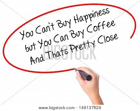Women Hand Writing You Cant Buy Happiness But You Can Buy Coffee And Thats Pretty Close With Black M