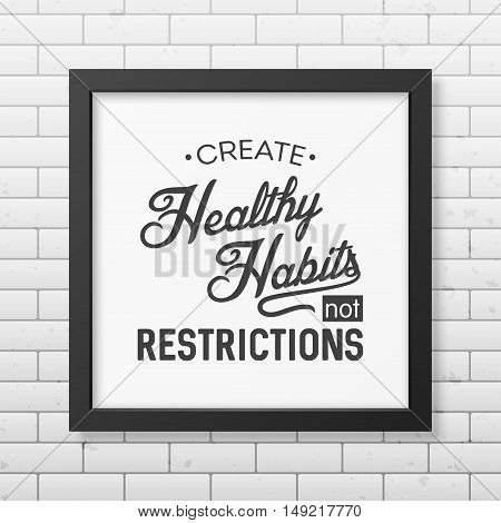Create healthy habits not restrictions - Typographical Poster in the realistic square black frame isolated on the brick wall background. Vector EPS10 illustration.