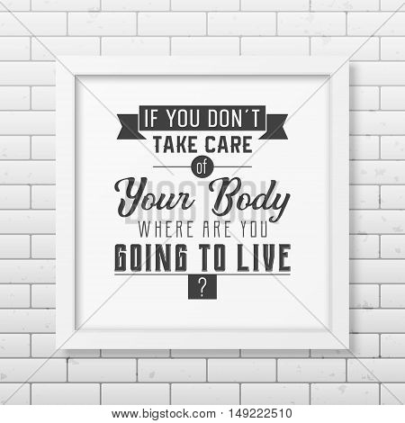 If you do not take care of your body where are you going to live - Typographical Poster in the realistic square black frame on the brick wall background. Vector EPS10 illustration.
