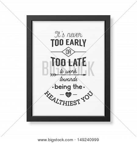 It is never too early or too late to work towards being the healthiest you - Typographical Poster in the realistic square black frame isolated on white background. Vector EPS10 illustration.