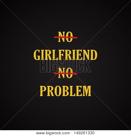 No girlfriend no problem - funny inscription template