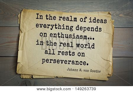 Aphorism by Johann Wolfgang von Goethe - German poet, statesman, philosopher and naturalist. In the realm of ideas everything depends on enthusiasm... in the real world all rests on perseverance.