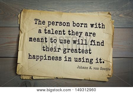 TOP-200 Aphorism by Johann Wolfgang von Goethe - German poet, statesman, philosopher and naturalist. The person born with a talent they are meant to use will find their greatest happiness in using it.
