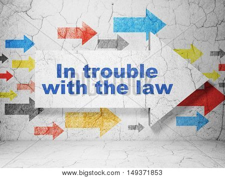Law concept:  arrow with In trouble With The law on grunge textured concrete wall background, 3D rendering