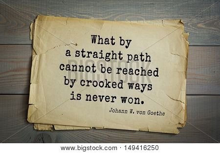 TOP-200. Aphorism by Johann Wolfgang von Goethe - German poet, statesman, philosopher and naturalist. What by a straight path cannot be reached by crooked ways is never won.