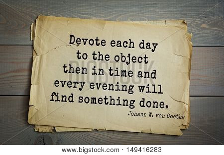 TOP-200. Aphorism by Johann Wolfgang von Goethe - German poet, statesman, philosopher and naturalist.Devote each day to the object then in time and every evening will find something done.