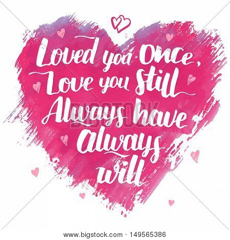 Love you once love you still. Always have always will. Brush calligraphy love phrase . Handwritten explanation of love on watercolor heart background isolated on white. Love quote modern calligraphy