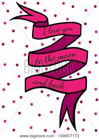 Pink ribbon with text I love you to the moon and back with pink ball on the white background. Can be used for card invitation posters texture backgrounds placards banners.