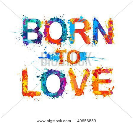 Born to love. Splash paint vector watercolor inscription