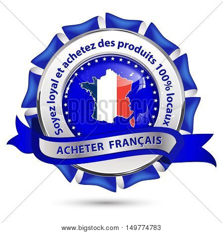 Buy French products, Be loyal and buy products 100% local (French Text: Achetez Francais, Soyez loyal et chetez des produis 100% locaux) - French label with the map and national flag