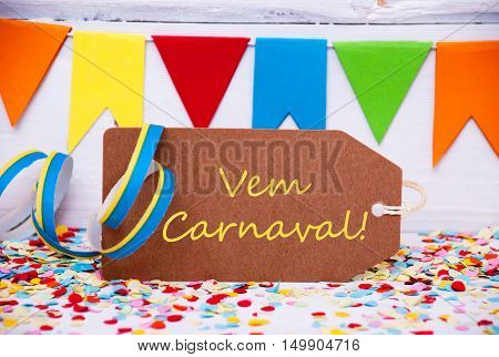 Label With Portuguese Text Vem Carnaval Means Carnival. Party Decoration Like Streamer, Confetti And Bunting Flags. White Wooden Background With Vintage, Retro Or Rustic Syle