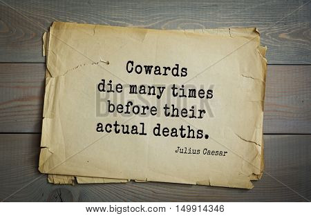 TOP-25. Aphorism by Gaius Julius Caesar - Roman statesman and political leader, military leader and writer, consul, dictator, great Pontiff.Cowards die many times before their actual deaths.